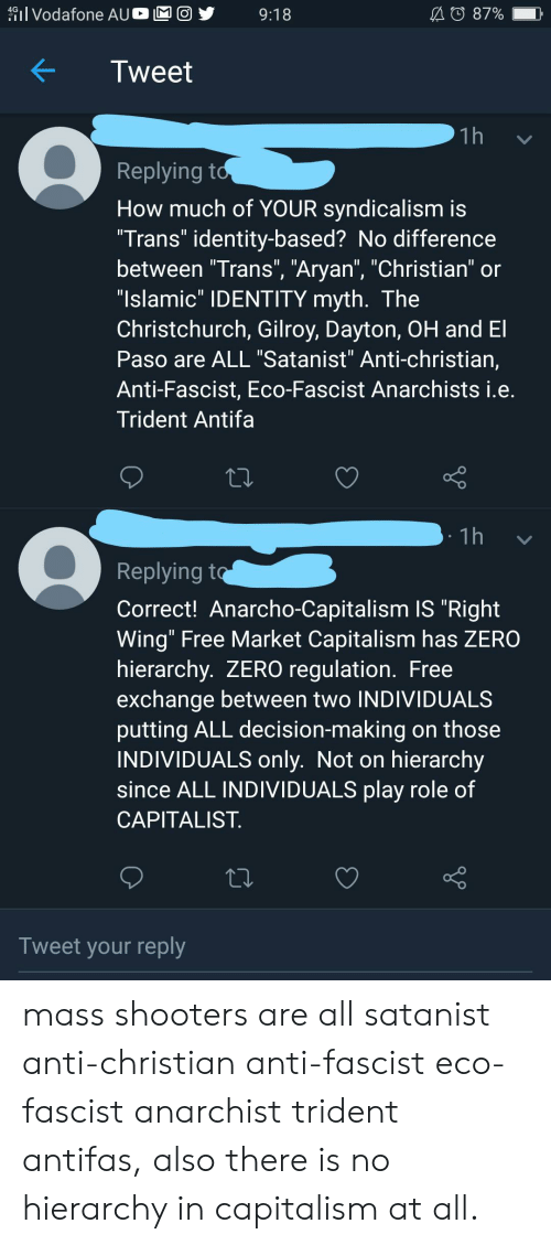 """Anarcho-Capitalism: 1 Vodafone AUO  A 87%  9:18  Tweet  1h  Replying to  How much of YOUR syndicalism is  """"Trans"""" identity-based? No difference  between """"Trans"""", """"Aryan"""", """"Christian"""" or  """"Islamic"""" IDENTITY myth. The  Christchurch, Gilroy, Dayton, OH and El  Paso are ALL """"Satanist"""" Anti-christian,  Anti-Fascist, Eco-Fascist Anarchists i.e.  Trident Antifa  1h  Replying to  Correct! Anarcho-Capitalism IS """"Right  Wing"""" Free Market Capitalism has ZERO  hierarchy. ZERO regulation. Free  exchange between two INDIVIDUALS  putting ALL decision-making on those  INDIVIDUALS only. Not on hierarchy  since ALL INDIVIDUALS play role of  CAPITALIST  Tweet your reply mass shooters are all satanist anti-christian anti-fascist eco-fascist anarchist trident antifas, also there is no hierarchy in capitalism at all."""