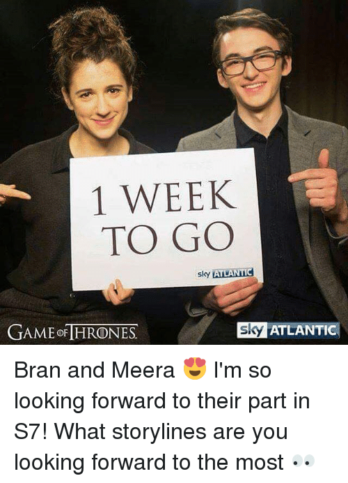 Memes, Game, and Bran: 1 WEEK  TO GO  slky  ATLANTIC  GAME OF HRONES  SJs ATLANTIC Bran and Meera 😍 I'm so looking forward to their part in S7! What storylines are you looking forward to the most 👀