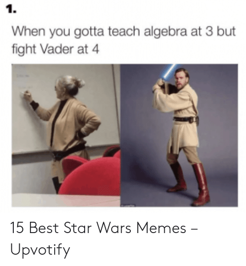 Star Wars Memes: 1.  When you gotta teach algebra at 3 but  fight Vader at 4 15 Best Star Wars Memes – Upvotify