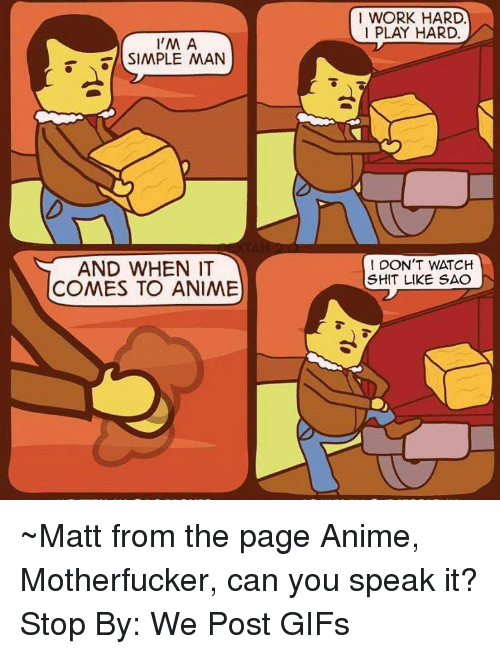 Anime, Dank, and Shit: 1 WORK HARD.  I PLAY HARD.  SIMPLE AMAN  SIMPLE MAN  AND WHEN IT  COMES TO ANIME  DON'T WATCH  SHIT LIKE SAC ~Matt from the page Anime, Motherfucker, can you speak it? Stop By: We Post GIFs