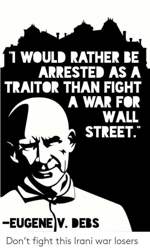 "Fight, Eugene, and Wall Street: 1 WOULD RATHER BE  ARRESTED AS A  TRAITOR THAN FIGHT  A WAR FOR  WALL  STREET.""  -EUGENE V. DEBS Don't fight this Irani war losers"