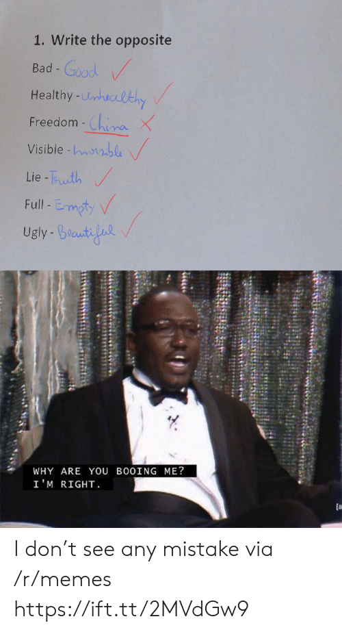 Im Right: 1. Write the opposite  Bad-Good  Healthy-Unhuclthy  China X  Visible -nble  Freedom -  Lie-Tuth  Full-Emoty  Ugly Braut  WHY ARE YOU BO0ING ME?  I'M RIGHT  [a I don't see any mistake via /r/memes https://ift.tt/2MVdGw9
