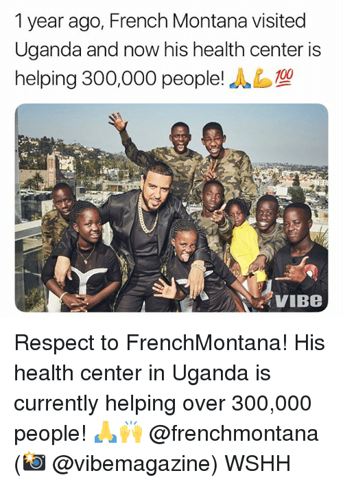 Memes, Respect, and Wshh: 1 year ago, French Montana visited  Uganda and now his health center is  helping 300,000 people!  VIBe Respect to FrenchMontana! His health center in Uganda is currently helping over 300,000 people! 🙏🙌 @frenchmontana (📸 @vibemagazine) WSHH