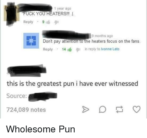 Fuck You, Focus, and Fuck: 1 year ago  FUCK YOU HEATERS!!!  Reply 9  9 months ago  Don't pay attentron to the heaters focus on the fans  Reply . 14 デin reply to honne Leto  this is the greatest pun i have ever witnessed  Source:  724,089 notes