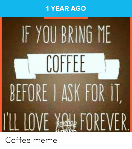 Coffee Meme: 1 YEAR AGO  IF YOU BRING ME  COFFEE  BEFORE I ASK FOR IT  ILL LOVE FOREVER  imehon Coffee meme