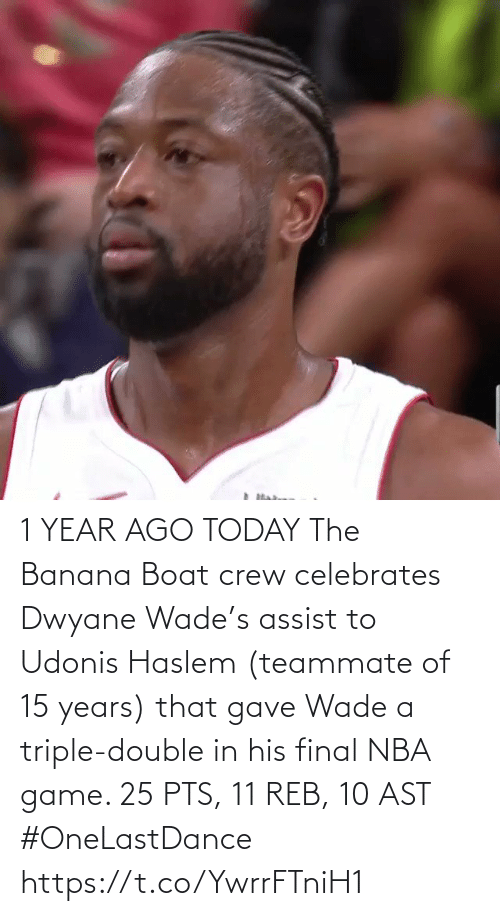 triple double: 1 YEAR AGO TODAY The Banana Boat crew celebrates Dwyane Wade's assist to Udonis Haslem (teammate of 15 years) that gave Wade a triple-double in his final NBA game.   25 PTS, 11 REB, 10 AST #OneLastDance   https://t.co/YwrrFTniH1