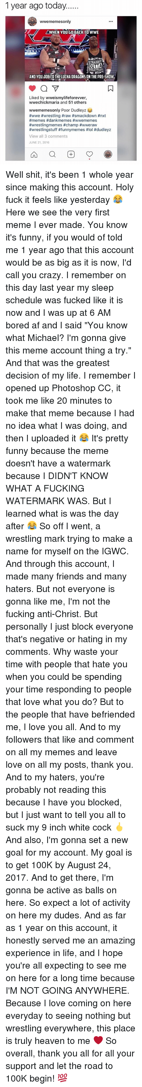 """Af, Bored, and Crazy: 1 year ago today......  wwememesonly  WHEN YOU GO BACK TO WWE  a STRAIGHT  OUTTA  DUOLEMML  AND YOU JOBITO THE LUCHA DRAGONS ON THE PRE SHOW  V  Liked by wweismylifeforevver,  wwechickmaria and 51 others  wwememesonly Poor Dudleyz  #wwe #wrestling #raw #smackdown #nxt  #memes f dankmemes #wwememes  #wrestlingmemes #champ #wweraw  #wrestlingstuff #funnymemes #lol #dudleyz  View all 3 comments  JUNE 21, 2016 Well shit, it's been 1 whole year since making this account. Holy fuck it feels like yesterday 😂 Here we see the very first meme I ever made. You know it's funny, if you would of told me 1 year ago that this account would be as big as it is now, I'd call you crazy. I remember on this day last year my sleep schedule was fucked like it is now and I was up at 6 AM bored af and I said """"You know what Michael? I'm gonna give this meme account thing a try."""" And that was the greatest decision of my life. I remember I opened up Photoshop CC, it took me like 20 minutes to make that meme because I had no idea what I was doing, and then I uploaded it 😂 It's pretty funny because the meme doesn't have a watermark because I DIDN'T KNOW WHAT A FUCKING WATERMARK WAS. But I learned what is was the day after 😂 So off I went, a wrestling mark trying to make a name for myself on the IGWC. And through this account, I made many friends and many haters. But not everyone is gonna like me, I'm not the fucking anti-Christ. But personally I just block everyone that's negative or hating in my comments. Why waste your time with people that hate you when you could be spending your time responding to people that love what you do? But to the people that have befriended me, I love you all. And to my followers that like and comment on all my memes and leave love on all my posts, thank you. And to my haters, you're probably not reading this because I have you blocked, but I just want to tell you all to suck my 9 inch white cock 🖕 And also, I'm gonna set a new goal for my accoun"""