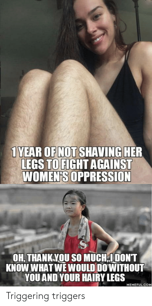 Triggering: 1 YEAR OF NOT SHAVING HER  LEGS TO FIGHT AGAINST  WOMEN'S OPPRESSION  OH, THANKYOU SO MUCH,IDONT  KNOW WHAT WE WOULD DO'WITHOUT  YOU AND YOUR HAIRY LEGS  MEMEFUL.COM Triggering triggers