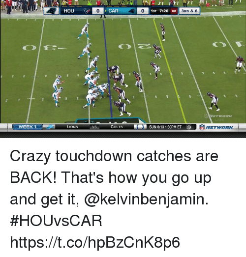 Indianapolis Colts, Crazy, and Memes: 10  0  CAR  0  0 1ST 7:20 08  3RD & 6  WEEK 1  LIONS  VS  COLTS  SUN 8/13 1:30PM ET EL  NETWORK Crazy touchdown catches are BACK!  That's how you go up and get it, @kelvinbenjamin.  #HOUvsCAR https://t.co/hpBzCnK8p6