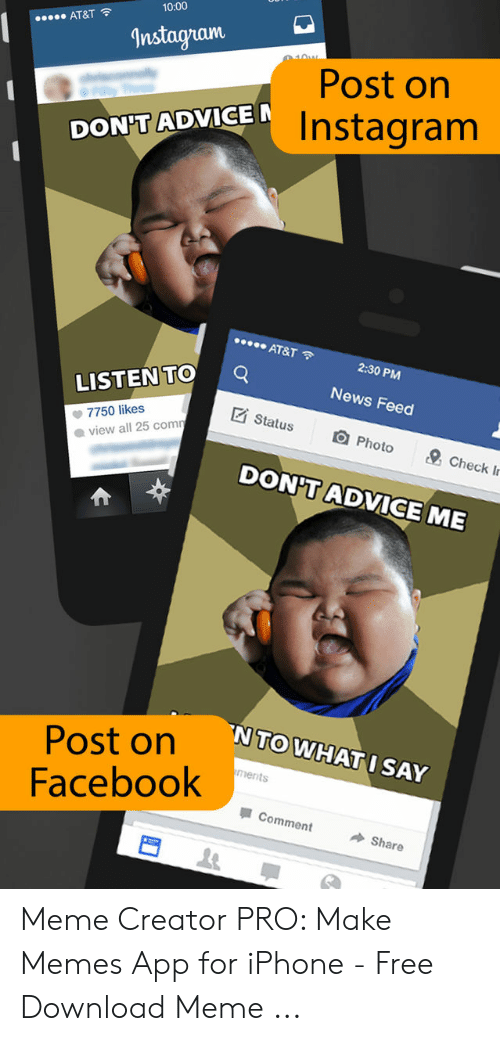 Make Memes App: 10:00  AT&T  nstagram  Post on  Instagranm  DON'T ADVICE  AT&T  2:30 PM  News Feed  回Photo  LISTENTOQ  7750 likes  ● view all 25 corn  Status  s  & Check Ir  DON'T ADVICE ME  NTO WHAT I SAY  Post on  Facebook  ments  Comment  Share Meme Creator PRO: Make Memes App for iPhone - Free Download Meme ...