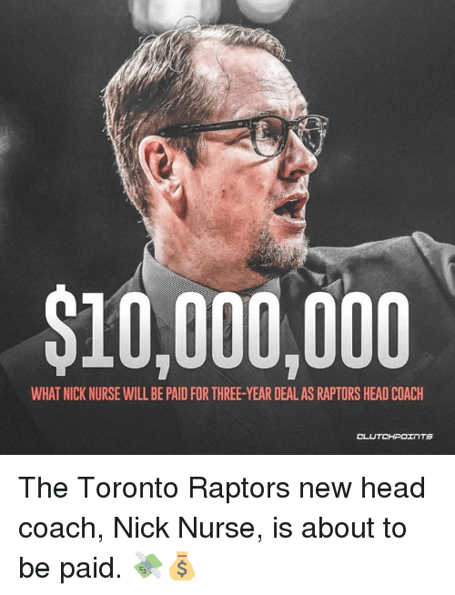 Head, Toronto Raptors, and Nick: $10,000,000  WHAT NICK NURSE WILL BE PAID FOR THREE-YEAR DEAL AS RAPTORS HEAD COACH  CL The Toronto Raptors new head coach, Nick Nurse, is about to be paid. 💸💰