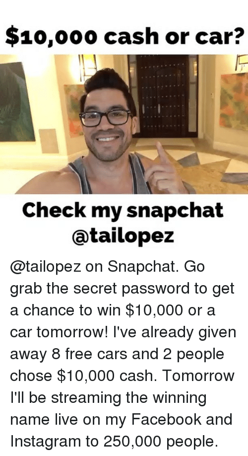 Facebook, Instagram, and Memes: $10,000 cash or car?  Check my snapchat  atailopez @tailopez on Snapchat. Go grab the secret password to get a chance to win $10,000 or a car tomorrow! I've already given away 8 free cars and 2 people chose $10,000 cash. Tomorrow I'll be streaming the winning name live on my Facebook and Instagram to 250,000 people.