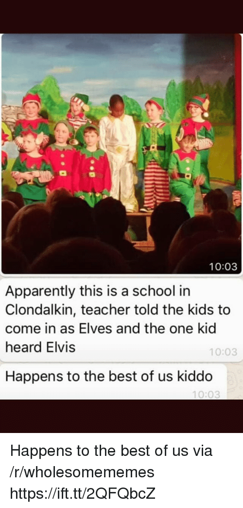 elvis: 10:03  Apparently this is a school in  Clondalkin, teacher told the kids to  come in as Elves and the one kid  heard Elvis  10:03  Happens to the best of us kiddo  10:03 Happens to the best of us via /r/wholesomememes https://ift.tt/2QFQbcZ