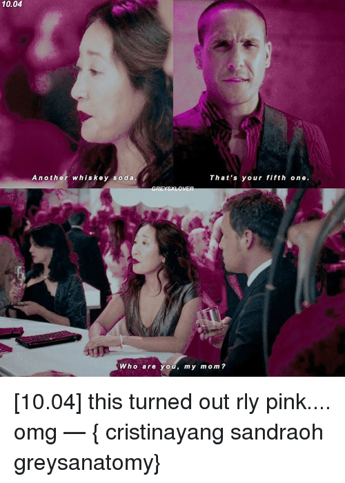 Memes, Moms, and Omg: 10.04  Another whiskey soda.  That's your fifth one.  Who are you, my mom [10.04] this turned out rly pink.... omg — { cristinayang sandraoh greysanatomy}