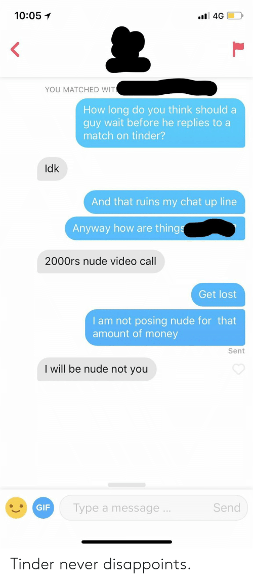 posing: 10:05イ  YOU MATCHED WIT  How long do you think should a  guy wait before he replies to a  match on tinder?  Idk  And that ruins my chat up line  Anyway how are thing  2000rs nude video call  Get lost  I am not posing nude for that  amount of money  Sent  I will be nude not you  Send  GIF  Type a message. Tinder never disappoints.