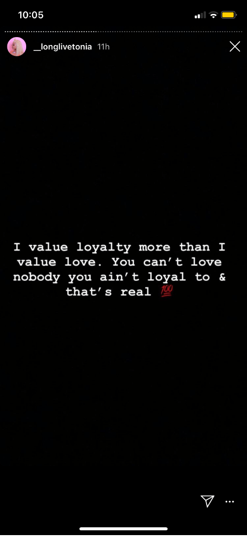 Aint Loyal: 10:05  X  longlivetonia 11h  I value loyalty more than I  value love. You can't love  nobody you ain't loyal to &  that's real