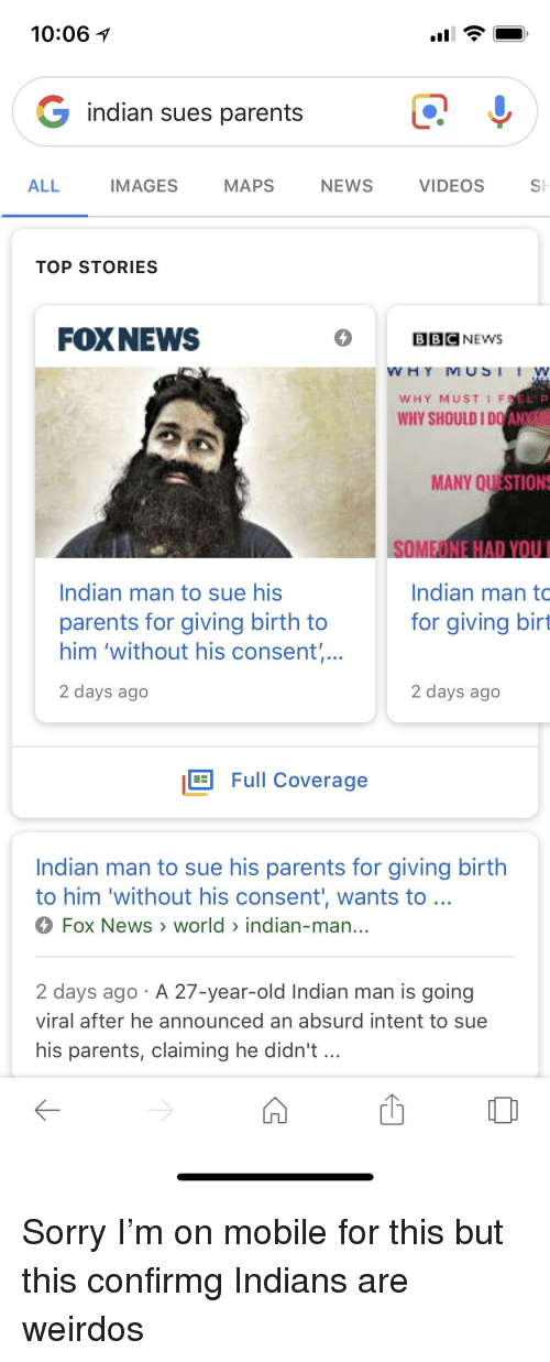 el-p: 10:06  indian sues parents  ALL  IMAGES  MAPS  NEWS  VIDEOS  SH  TOP STORIES  FOXNEWS  BBCNEWS  WHY MUSIW  WHY MUST 1F  EL P  WHY SHOULD I DO AN  MANY QU  STION  SOM  MEONE HAD YOU  Indian man to  for giving birt  Indian man to sue his  parents for giving birth to  him 'without his consent  2 days ago  2 days ago  Full Coverage  Indian man to sue his parents for giving birth  to him 'without his consent wants to  Fox News > world> indian-man.  2 davs ago A 27-year-old Indian man is going  viral after he announced an absurd intent to sue  his parents, claiming he didn't