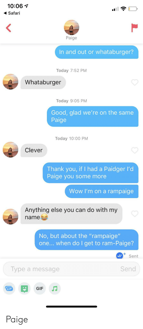 """Safari: 10:06  Safari  <  Paige  In and out or whataburger?  Today 7:52 PM  Whataburger  Today 9:05 PM  Good, glad we' re on the same  Paige  Today 10:00 PM  Clever  Thank you, if I had a Paidger l'd  Paige you some more  Wow I'm on a rampaige  Anything else you can do with my  name  No, but about the """"rampaige""""  one... when do I get to ram-Paige?  Sent  Send  Type a message  GIF Paige"""