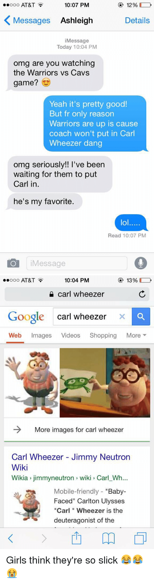 """Carl Wheezer: 10:07 PM  12%  AT&T  K Messages Ashleigh  Details  i Message  Today 10:04 PM  omg are you watching  the Warriors vs Cavs  game?  Yeah it's pretty good!  But fr only reason  Warriors are up is cause  coach won't put in Carl  Wheezer dang  omg seriously!! Ve been  waiting for them to put  Carl in  he's my favorite.  lol.....  Read 10:07 PM  Message   10:04 PM  13%  ooooo AT&T  carl wheezer  Google Carl wheezer  x a  Web  mages  Videos  Shopping  More  More images for Carl wheezer  Carl Wheezer Jimmy Neutron  Wiki  Wikia jimmyneutron wiki Carl Wh...  Mobile-friendly  Baby  Faced"""" Carlton Ulysses  """"Carl Wheezer is the  deuteragonist of the Girls think they're so slick 😂😂😭"""