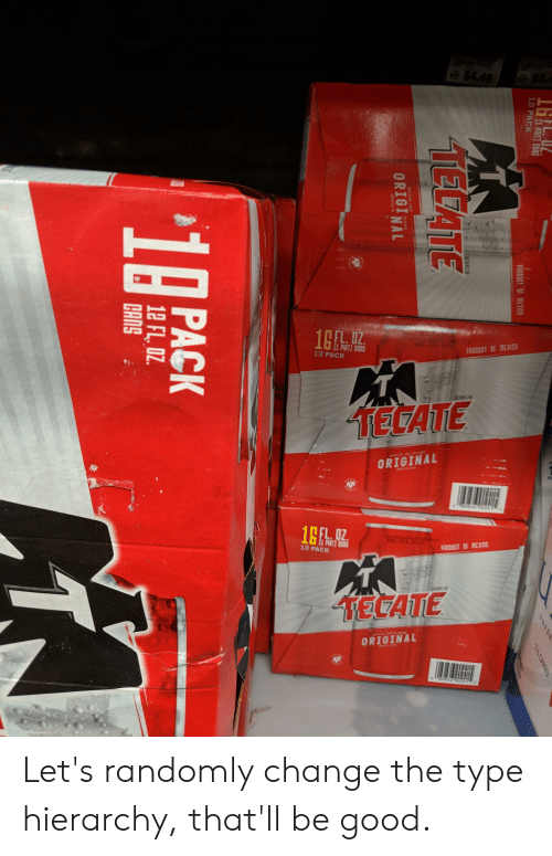tecate: 10  1 PACK  PRODUCT OF MEXIC  TECATE  ORIGINAL  L. 0Z  18 PACK  TECATE  ORIGINAL Let's randomly change the type hierarchy, that'll be good.