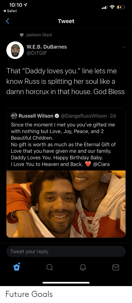 "Wilson: 10:10  Safari  Tweet  jaeleon liked  W.E.B. DuBarnes  @DITGIF  That ""Daddy loves you."" line lets me  know Russ is splitting her soul like a  damn horcrux in that house. God Bless  Russell Wilson  @DangeRussWilson 2d  Since the moment I met you you've gifted me  with nothing but Love, Joy, Peace, and 2  Beautiful Children.  No gift is worth as much as the Eternal Gift of  Love that you have given me and our family.  Daddy Loves You. Happy Birthday Baby.  I Love You to Heaven and Back.  @Ciara  Tweet your reply Future Goals"