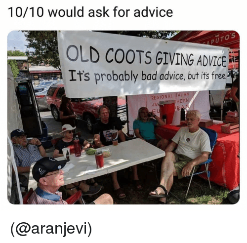 Advice, Bad, and Free: 10/10 would ask for advice  0  5  OLD COOTS GIVING ADVICE  Its probably bad advice, but is free  REGIONAL ITALI  AN  HERN (@aranjevi)