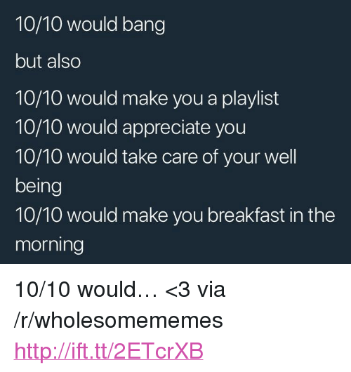 """Appreciate, Breakfast, and Http: 10/10 would bang  but also  10/10 would make you a playlist  10/10 would appreciate you  10/10 would take care of your well  being  10/10 would make you breakfast in the  morning <p>10/10 would… <3 via /r/wholesomememes <a href=""""http://ift.tt/2ETcrXB"""">http://ift.tt/2ETcrXB</a></p>"""