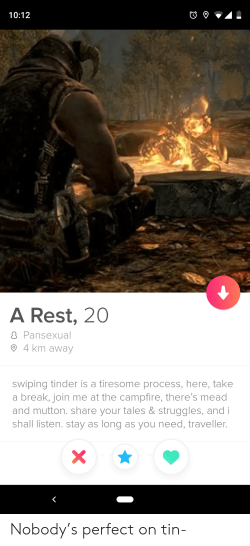 join.me: 10:12  A Rest, 20  8 Pansexual  4 km away  swiping tinder is a tiresome process, here, take  a break, join me at the campfire, there's mead  and mutton. share your tales & struggles, and i  shall listen. stay as long as you need, traveller.  X Nobody's perfect on tin-