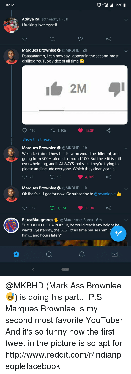 """Daaaaaaamn: 10:12  Aditya Raj @theadtya 3h  I fucking love myself  Marques Brownlee @MKBHD 2h  Daaaaaaamn, I can now say l appear in the second-most  disliked YouTube video of all time  2M  410  1,105  15.8K  Show this thread  Marques Brownlee @MKBHD 1h  We talked about how this Rewind would be different, and  going from 300+ talents to around 100. But the edit is still  overwhelming, and it ALWAYS looks like they're trying to  please and include everyone. Which they clearly can't  92  4,305  Marques Brownlee @MKBHD 1h  Ok that's all I got for now. Go subscribe to @pewdiepie  377  t1 1,274 12.3K  BarcaBlaugranes i @BlaugranesBarca 6m  """"He is a HELL OF A PLAYER, he could reach any height ha  wants..yesterday, the BEST of all time praises him  him... and hours later?"""""""