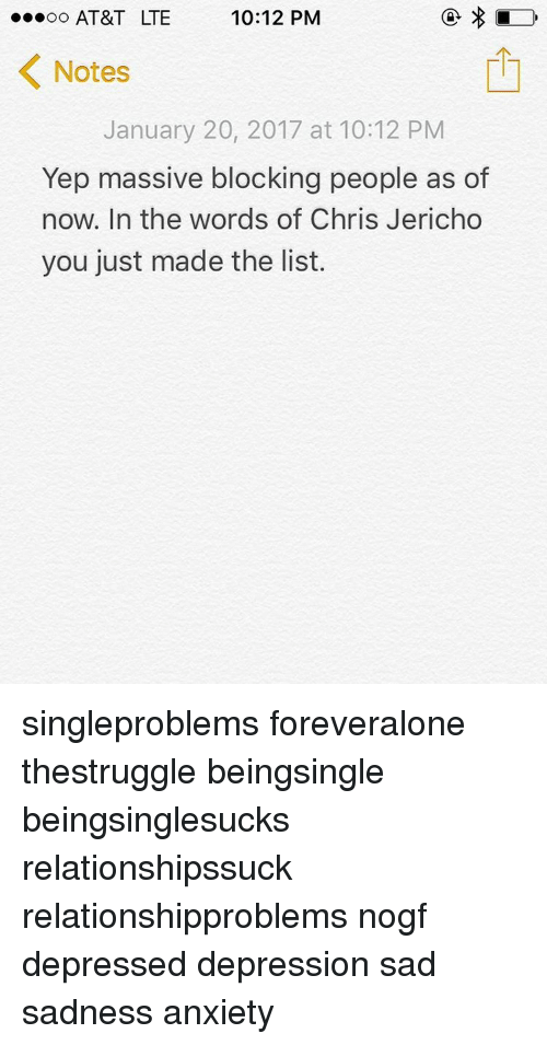 You Just Made The List: 10:12 PM  oo AT&T LTE  K Notes  January 20, 2017 at 10:12 PM  Yep massive blocking people as of  now. In the words of  Chris Jericho  you just made the list. singleproblems foreveralone thestruggle beingsingle beingsinglesucks relationshipssuck relationshipproblems nogf depressed depression sad sadness anxiety