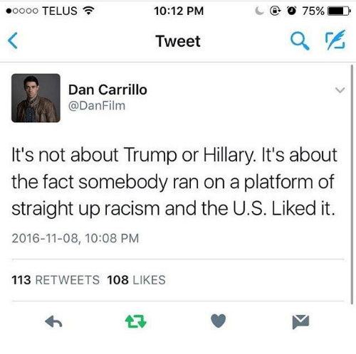 Trump Or Hillary: 10:12 PM  ooooo TELUS  Tweet  Dan Carrillo  @Dan Film  It's not about Trump or Hillary. It's about  the fact somebody ran on a platform of  straight up racism and the U.S. Liked it.  2016-11-08, 10:08 PM  113  RETWEETS 108  LIKES
