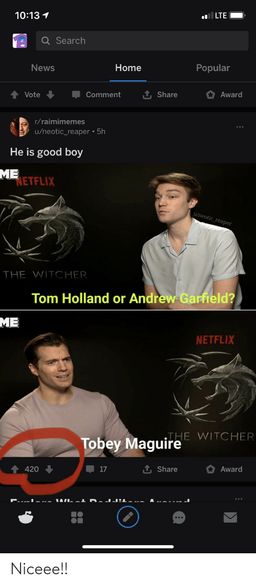 Tobey Maguire: 10:13 1  LTE  Q Search  News  Home  Popular  Award  Vote  Comment  Share  r/raimimemes  • 5h  u/neotic_reaper  He is good boy  ME  ETFLIX  u/neotic_reaper  THE WITCHER  Tom Holland or Andrew Garfield?  ME  NETFLIX  THE WITCHER  Tobey Maguire  1, Share  17  Award  420 Niceee!!