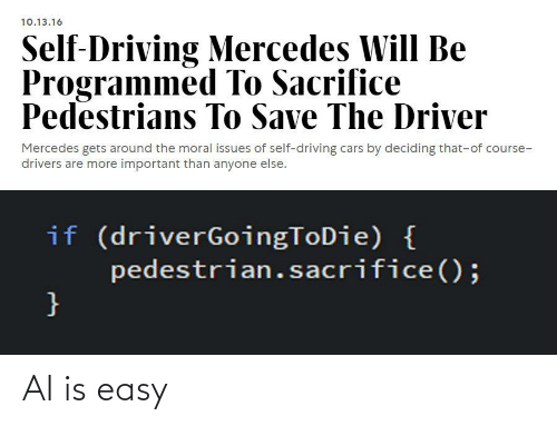 Deciding: 10.13.16  Self-Driving Mercedes Will Be  Programmed To Sacrifice  Pedestrians To Save The Driver  Mercedes gets around the moral issues of self-driving cars by deciding that-of course-  drivers are more important than anyone else.  if (driverGoingToDie) {  pedestrian.sacrifice();  } AI is easy
