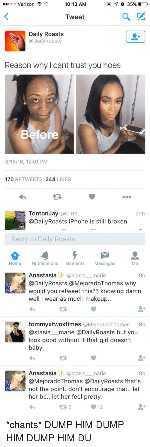 roast: 10:13 AM  ooo Verizon  35%  Tweet  Daily Roasts  @Daily Roasts  Reason why cant trust you hoes  Before  3/18/16, 12:01 PM  170  RETWEETS  244 LIKES  Tonton Jay  @G RY  22h  @Daily Roasts iPhone is still broken.  Reply to Daily Roasts  Me  Home  Notifications  Moments  Messages   Anastasia astasia marie  19h  @DailyRoasts MejoradoThomas why  would you retweet this?? knowing damn  well I wear as much makeup.  tommyxtwox times  @Mejorado Thomas 19h  Stasia  marie @Daily Roasts but you  look good without It that girl doesn't  baby  Anastasia it astasia marie  19h  Ca MejoradoThomas @Daily Roasts that's  not the point. don't encourage that.. let  her be.. et her feel pretty.  12 *chants* DUMP HIM DUMP HIM DUMP HIM DU