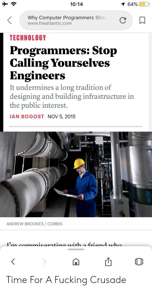 Ian: 10:14  1 64%  Why Computer Programmers Shou  www.theatlantic.com  TECHNOLOGY  Programmers: Stop  Calling Yourselves  Engineers  It undermines a long tradition of  designing and building infrastructure in  the public interest.  IAN BOGOST NOV 5, 2015  ANDREW BROOKES/ CORBIS  Tm comnmicaratinmr TATith a friand Aha Time For A Fucking Crusade