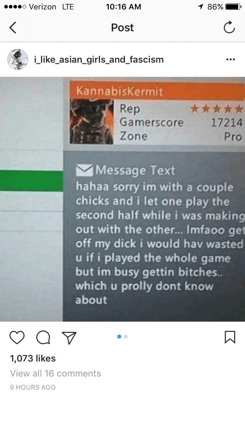Thathappened, Lte, and The Others: 10:16 AM  o Verizon LTE  Post  i like asian girls and fascism  annabiskermit  Rep  Gamerscore 17214  Zone  Message Text  hahaa sorry im with a couple  chicks and i let one play the  second half while i was making  out with the other... Imfaoo get  off my dick i would hav wasted  u if i played the whole game  but im busy gettin bitches.  which u prolly dont know  about  a  1,073 likes  View all 16 comments  9 HOURS AGO