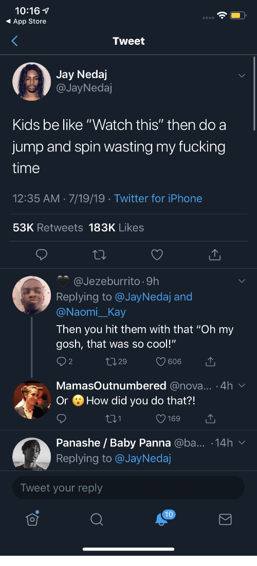 """Kay: 10:16  App Store  Tweet  Jay Nedaj  @JayNedaj  Kids be like """"Watch this"""" then do a  jump and spin wasting my fucking  time  12:35 AM 7/19/19 Twitter for iPhone  53K Retweets 183K Likes  @Jezeburrito 9h  Replying to @JayNedaj and  @Naomi_Kay  Then you hit them with that """"Oh my  gosh, that was so cool!""""  2 2  L1 29  606  MamasOutnumbered @nova... .4h  How did you do that?!  Or  169  Panashe / Baby Panna @ba... .14h  Replying to @JayNedaj  Tweet your reply  10"""