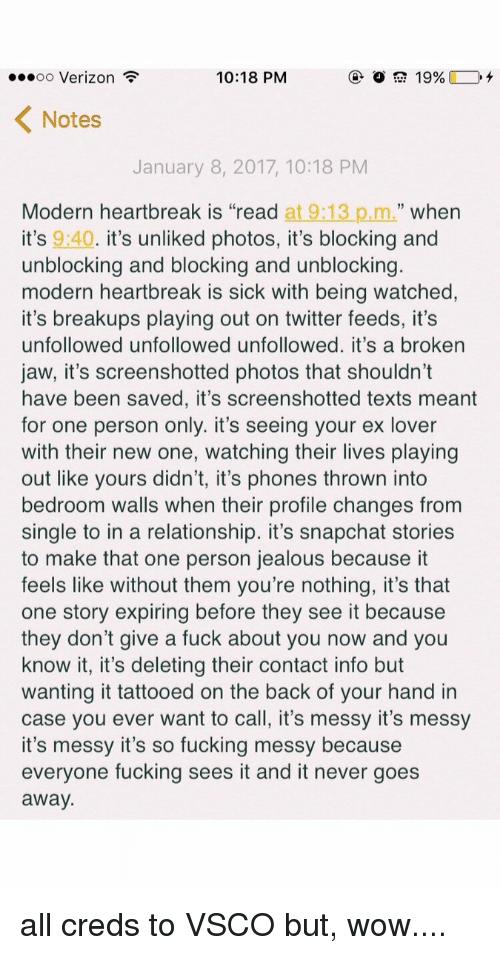 "Snapchater: 10:18 PM  ...oo Verizon  19%  K Notes  January 8, 2017, 10:18 PM  Modern heartbreak is ""read at  9:13 p.m.  when  it's 9:40  it's unliked photos, it's blocking and  unblocking and blocking and unblocking  modern heartbreak is sick with being watched  it's breakups playing out on twitter feeds, it's  unfollowed unfollowed unfollowed. it's a broken  jaw, it's screenshotted photos that shouldn't  have been saved, it's screenshotted texts meant  for one person only. it's seeing your ex lover  with their new one, watching their lives playing  out like yours didn't, it's phones thrown into  bedroom walls when their profile changes from  single to in a relationship. it's snapchat stories  to make that one person jealous because it  feels like without them you're nothing, it's that  one story expiring before they see it because  they don't give a fuck about you now and you  know it, it's deleting their contact info but  wanting it tattooed on the back of your hand in  case you ever want to call, it's messy it's messy  it's messy it's so fucking messy because  everyone fucking sees it and it never goes  away all creds to VSCO but, wow...."