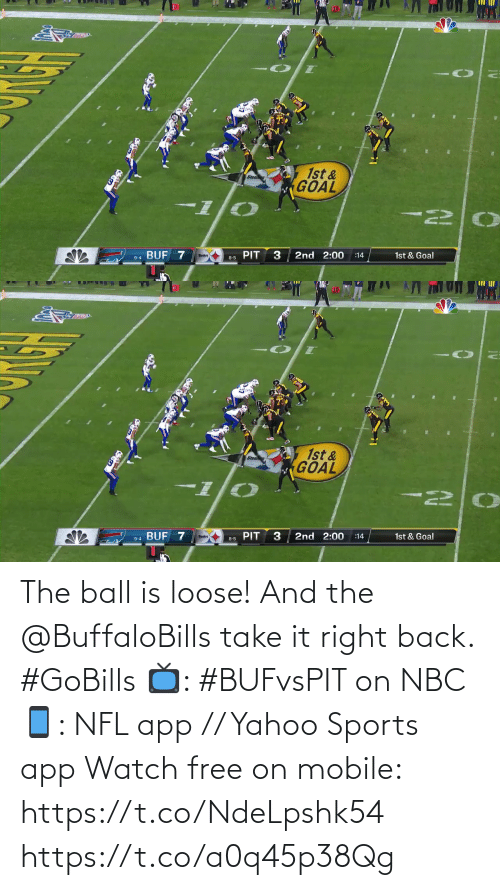 loose: 10  1st &  GOAL  BUF 7  2nd 2:00  1st & Goal  :14  8-5 PIT  9-4   10  1st &  GOAL  I-  PIT  2nd 2:00  9-4 BUF 7  1st & Goal  :14  8-5 The ball is loose! And the @BuffaloBills take it right back. #GoBills  📺: #BUFvsPIT on NBC 📱: NFL app // Yahoo Sports app Watch free on mobile: https://t.co/NdeLpshk54 https://t.co/a0q45p38Qg