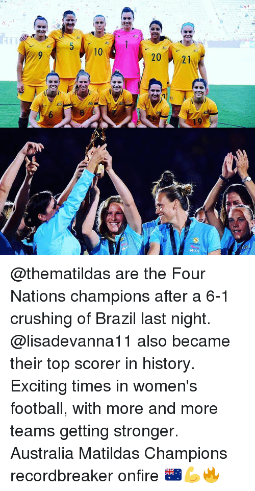 Football, Memes, and Australia: 10  2021 @thematildas are the Four Nations champions after a 6-1 crushing of Brazil last night. @lisadevanna11 also became their top scorer in history. Exciting times in women's football, with more and more teams getting stronger. Australia Matildas Champions recordbreaker onfire 🇦🇺💪🔥