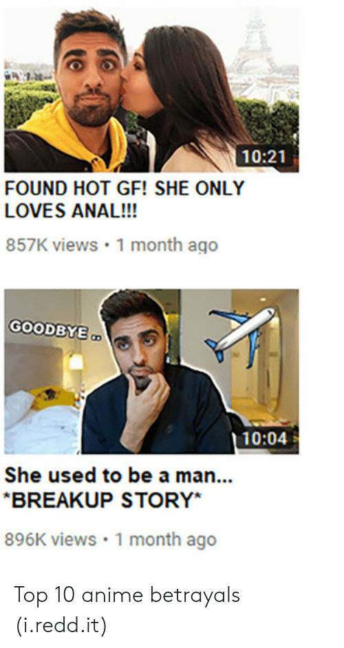 Top 10 Anime Betrayals: 10:21  FOUND HOT GF! SHE ONLY  LOVES ANAL!!!  857K views 1 month ago  GOODBYE  10:04  She used to be a man...  BREAKUP STORY*  896K views 1 month ago Top 10 anime betrayals (i.redd.it)