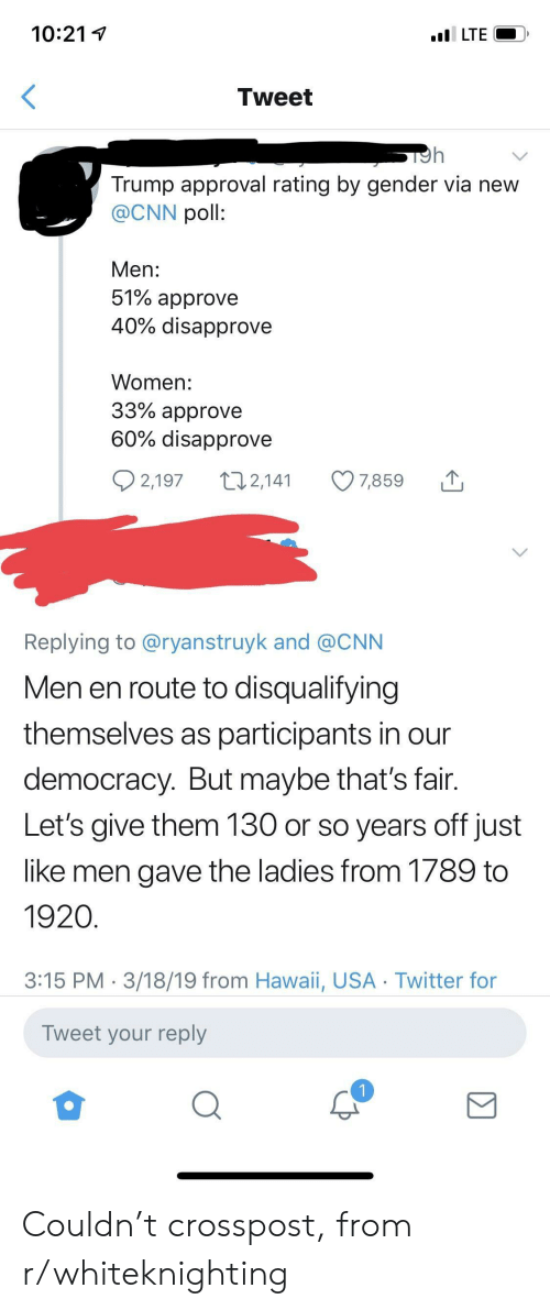 Trump Approval Rating: 10:21  LTE  Tweet  Trump approval rating by gender via new  @CNN poll:  Men:  51% approve  40% disapprove  Women:  33% approve  60% disapprove  2,197 2,14 7859  Replying to @ryanstruyk and @CNN  Men en route to disqualifying  themselves as participants in our  democracy. But maybe that's fair  Let's give them 130 or so years off just  like men gave the ladies from 1789 to  1920  3:15 PM 3/18/19 from Hawaii, USA Twitter for  Tweet your reply Couldn't crosspost, from r/whiteknighting