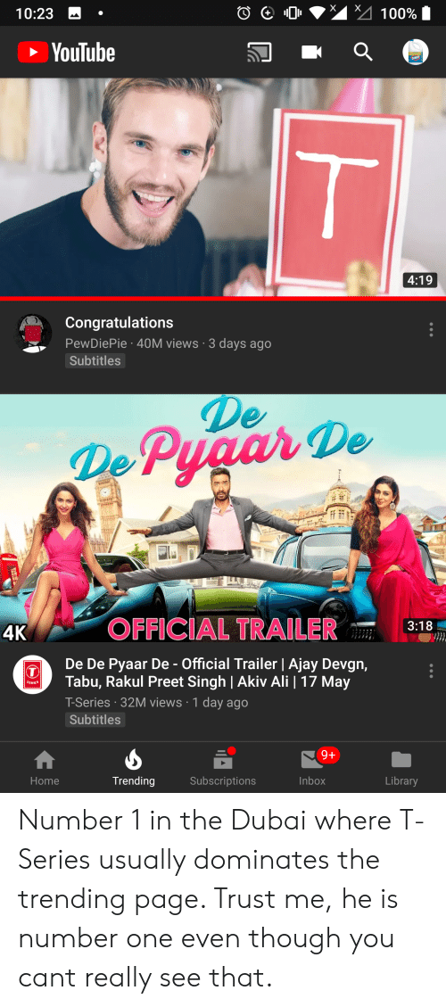tabu: 10:23 .  YouTube  4:19  Congratulations  PewDiePie 40M views 3 days ago  Subtitles  ePyaar De  4K OFFICIAL TRAILER 3:18  De De Pyaar De- Official Trailer | Ajay Devgn,  Tabu, Rakul Preet Singh | Akiv Ali | 17 May  T-Series 32M views 1 day ago  Subtitles  Home  Trending  Subscriptions  Inbox  Library Number 1 in the Dubai where T-Series usually dominates the trending page. Trust me, he is number one even though you cant really see that.