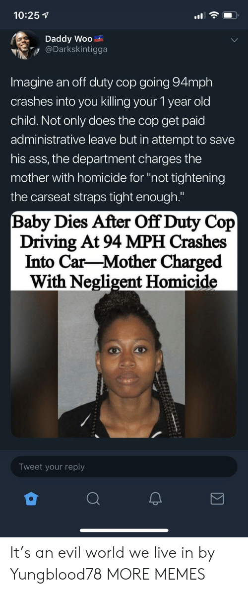"homicide: 10:25 1  Daddy Woo  Darkskintigga  Imagine an off duty cop going 94mph  crashes into you killing your 1 year old  child. Not only does the cop get paid  administrative leave but in attempt to savee  his ass, the department charges the  mother with homicide for ""not tightening  the carseat straps tight enough.""  Baby Dies After Off Duty Cop  Driving At 94 MPH Crashes  Into Car-Mother Charged  With Negligent Homicide  Tweet your reply It's an evil world we live in by Yungblood78 MORE MEMES"