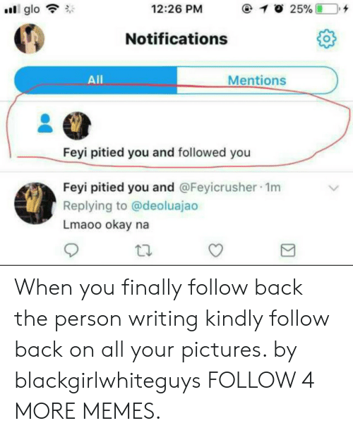 glo: @ 10 25%  12:26 PM  glo  Notifications  Mentions  All  Feyi pitied you and followed you  Feyi pitied you and @Feyicrusher 1m  Replying to @deoluajao  Lmaoo okay na When you finally follow back the person writing kindly follow back on all your pictures. by blackgirlwhiteguys FOLLOW 4 MORE MEMES.