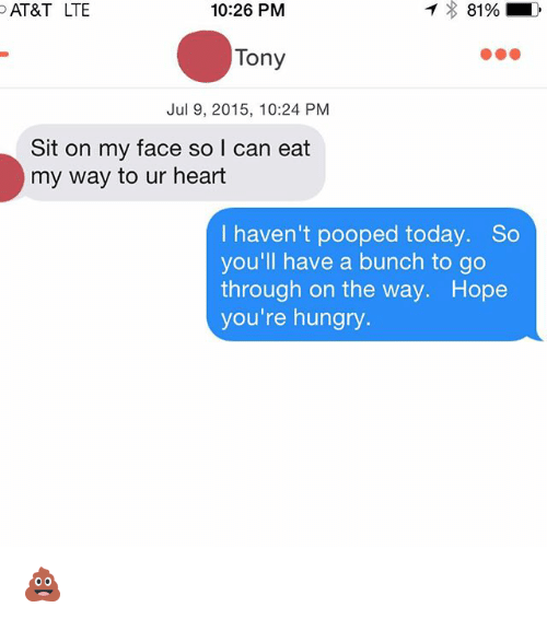 Sitting On My Face: 10:26 PM  AT&T LTE  Tony  Jul 9, 2015, 10:24 PM  Sit on my face so I can eat  my way to ur heart  haven't pooped today. So  you'll have a bunch to go  through on the way. Hope  you're hungry. 💩