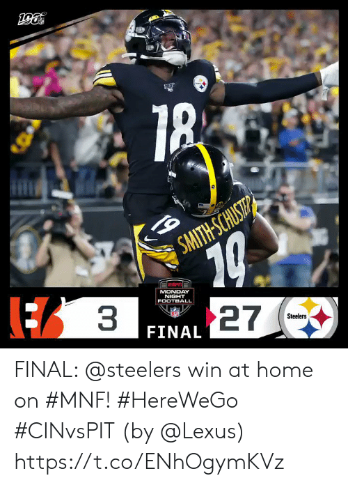 lexus: 10  27  3  SMITH-SCHUST  MONDAY  NIGHT  FOOTBALL  Steelers  FINAL FINAL: @steelers win at home on #MNF! #HereWeGo #CINvsPIT  (by @Lexus) https://t.co/ENhOgymKVz