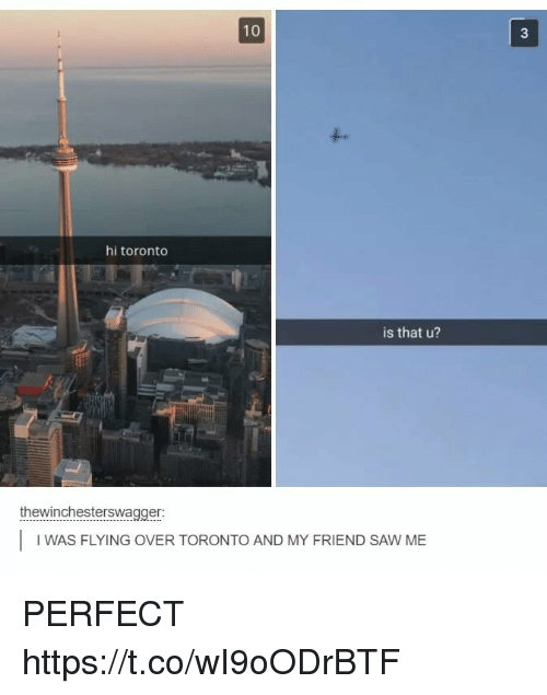 Saw, Toronto, and Friend: 10  3  hi toronto  is that u?  thewinchesterswagger:  IWAS FLYING OVER TORONTO AND MY FRIEND SAW ME PERFECT https://t.co/wI9oODrBTF