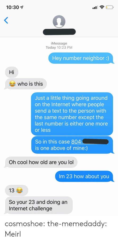with-the-same: 10:30  <  iMessage  Today 10:23 PM  Hey number neighbor :)  Hi  who is this  Just a little thing going around  on the Internet where people  send a text to the person with  the same number except the  last number is either one more  or less  So in this case 804  is one above of mine:)  Oh cool how old are you lol  Im 23 how about you  13  So your 23 and doing an  Internet challenge cosmoshoe: the-memedaddy: Meirl