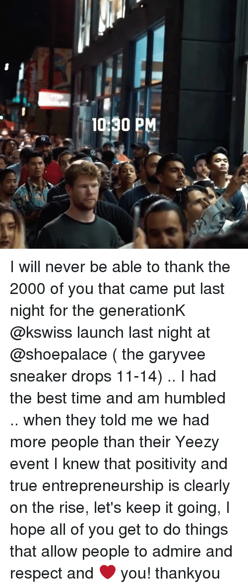 Memes, Respect, and True: 10 30 PM I will never be able to thank the 2000 of you that came put last night for the generationK @kswiss launch last night at @shoepalace ( the garyvee sneaker drops 11-14) .. I had the best time and am humbled .. when they told me we had more people than their Yeezy event I knew that positivity and true entrepreneurship is clearly on the rise, let's keep it going, I hope all of you get to do things that allow people to admire and respect and ❤️ you! thankyou